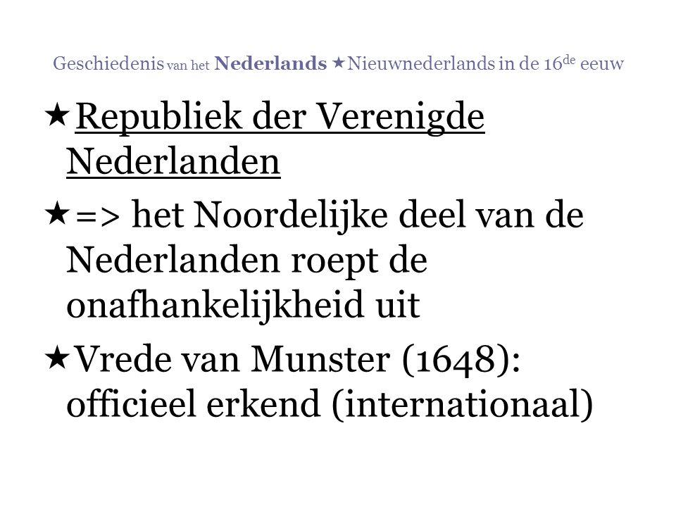 Geschiedenis van het Nederlands  Nieuwnederlands in de 16 de eeuw  Republiek der Verenigde Nederlanden  => het Noordelijke deel van de Nederlanden