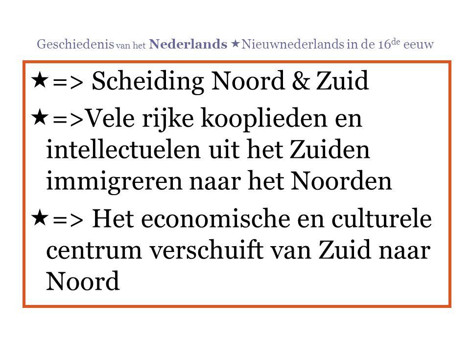 Geschiedenis van het Nederlands  Nieuwnederlands in de 16 de eeuw  => Scheiding Noord & Zuid  =>Vele rijke kooplieden en intellectuelen uit het Zui