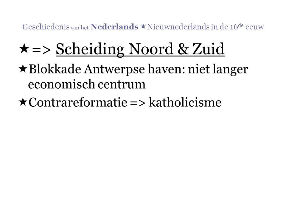 Geschiedenis van het Nederlands  Nieuwnederlands in de 16 de eeuw  => Scheiding Noord & Zuid  Blokkade Antwerpse haven: niet langer economisch cent