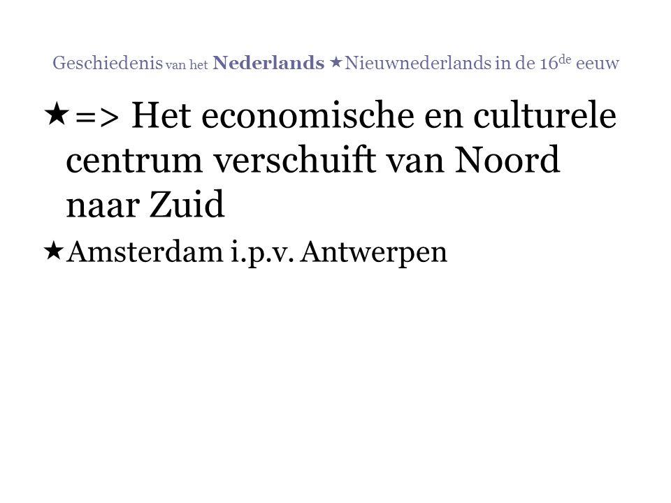 Geschiedenis van het Nederlands  Nieuwnederlands in de 16 de eeuw  => Het economische en culturele centrum verschuift van Noord naar Zuid  Amsterda