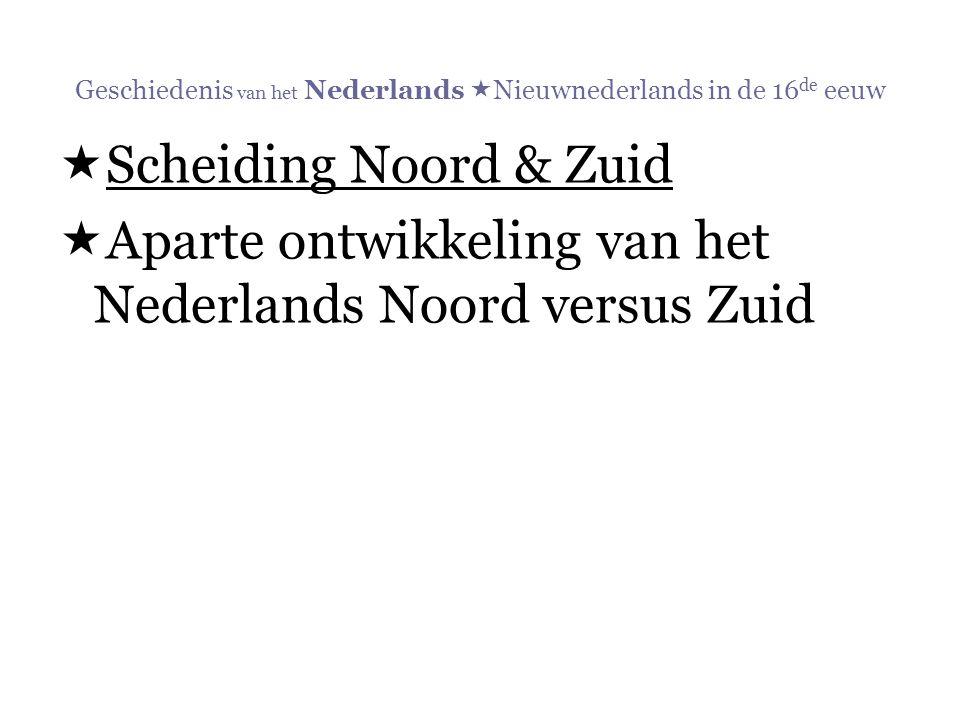 Geschiedenis van het Nederlands  Nieuwnederlands in de 16 de eeuw  Scheiding Noord & Zuid  Aparte ontwikkeling van het Nederlands Noord versus Zuid