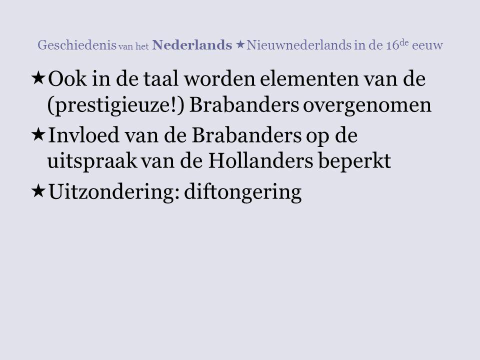 Geschiedenis van het Nederlands  Nieuwnederlands in de 16 de eeuw  Ook in de taal worden elementen van de (prestigieuze!) Brabanders overgenomen  I