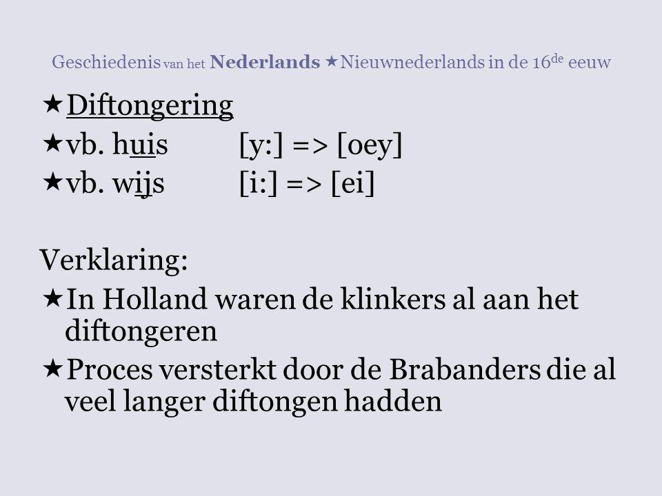 Geschiedenis van het Nederlands  Nieuwnederlands in de 16 de eeuw  Diftongering  vb. huis[y:] => [oey]  vb. wijs[i:] => [ei] Verklaring:  In Holl