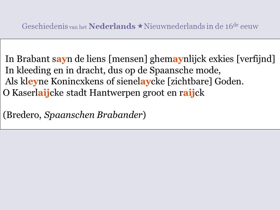 Geschiedenis van het Nederlands  Nieuwnederlands in de 16 de eeuw In Brabant sayn de liens [mensen] ghemaynlijck exkies [verfijnd] In kleeding en in