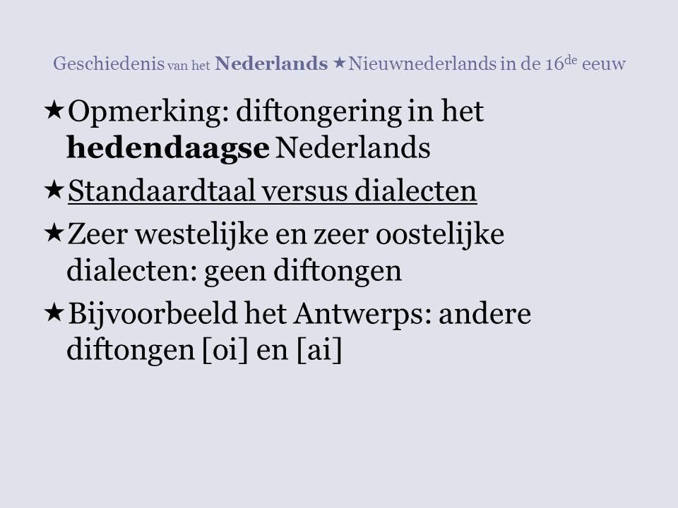 Geschiedenis van het Nederlands  Nieuwnederlands in de 16 de eeuw  Opmerking: diftongering in het hedendaagse Nederlands  Standaardtaal versus dial
