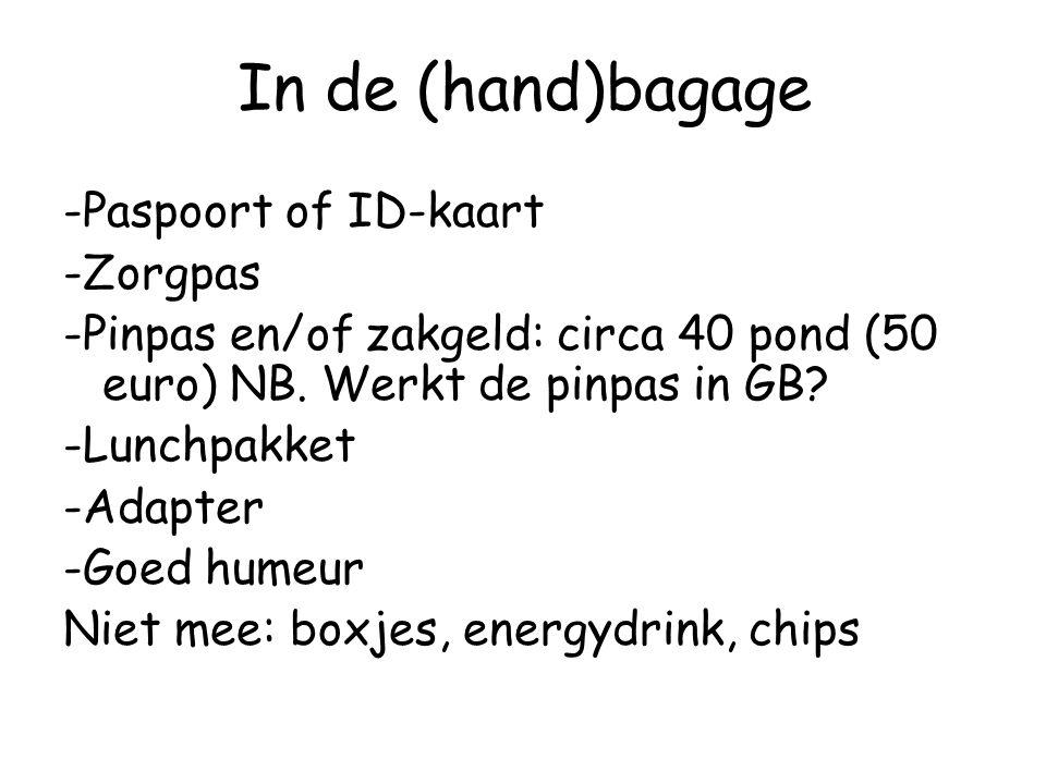 In de (hand)bagage -Paspoort of ID-kaart -Zorgpas -Pinpas en/of zakgeld: circa 40 pond (50 euro) NB. Werkt de pinpas in GB? -Lunchpakket -Adapter -Goe