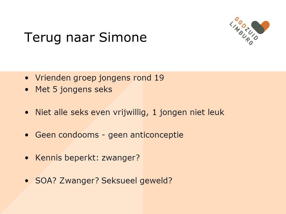 Terug naar Simone Vrienden groep jongens rond 19 Met 5 jongens seks Niet alle seks even vrijwillig, 1 jongen niet leuk Geen condooms - geen anticonceptie Kennis beperkt: zwanger.