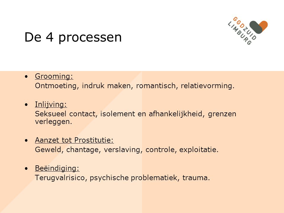 De 4 processen Grooming: Ontmoeting, indruk maken, romantisch, relatievorming. Inlijving: Seksueel contact, isolement en afhankelijkheid, grenzen verl