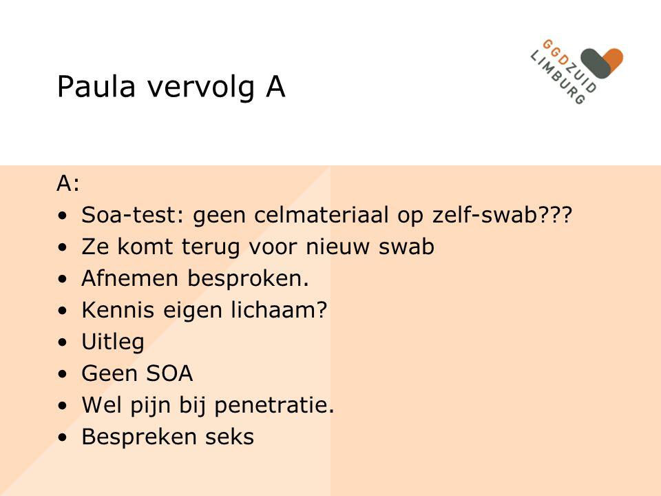 Paula vervolg A A: Soa-test: geen celmateriaal op zelf-swab??? Ze komt terug voor nieuw swab Afnemen besproken. Kennis eigen lichaam? Uitleg Geen SOA