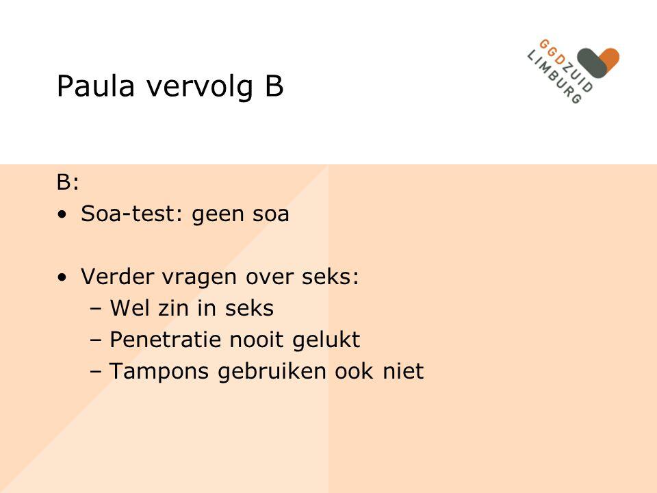 Paula vervolg B B: Soa-test: geen soa Verder vragen over seks: –Wel zin in seks –Penetratie nooit gelukt –Tampons gebruiken ook niet