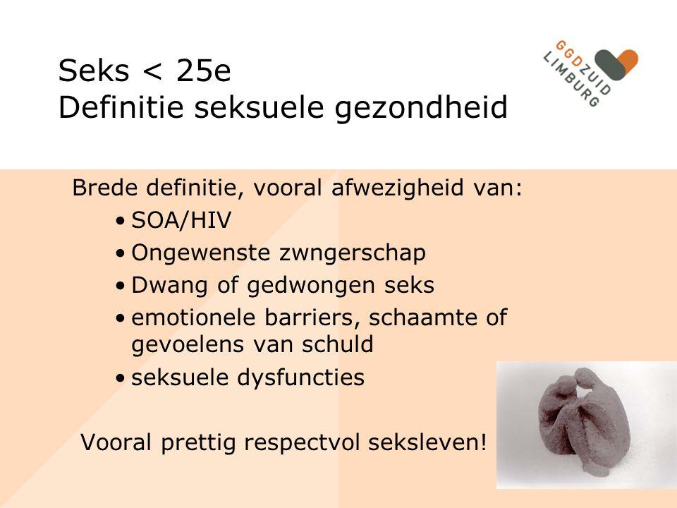 Seks < 25e Definitie seksuele gezondheid Brede definitie, vooral afwezigheid van: SOA/HIV Ongewenste zwngerschap Dwang of gedwongen seks emotionele barriers, schaamte of gevoelens van schuld seksuele dysfuncties Vooral prettig respectvol seksleven!