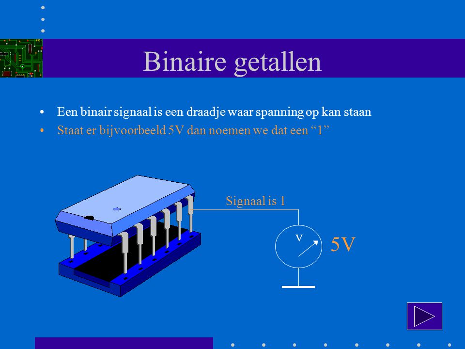 Binaire getallen Een binair signaal is een draadje waar spanning op kan staan Staat er bijvoorbeeld 5V dan noemen we dat een 1 V 5V Signaal is 1