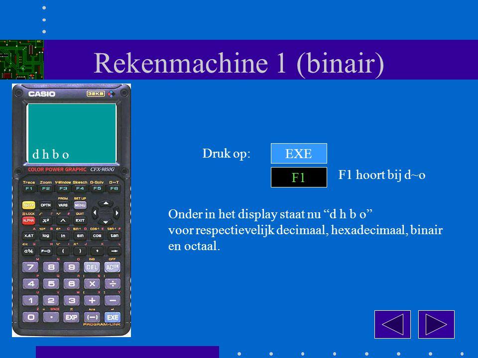 Rekenmachine 1 (binair) EXE Druk op: F1 Onder in het display staat nu d h b o voor respectievelijk decimaal, hexadecimaal, binair en octaal.