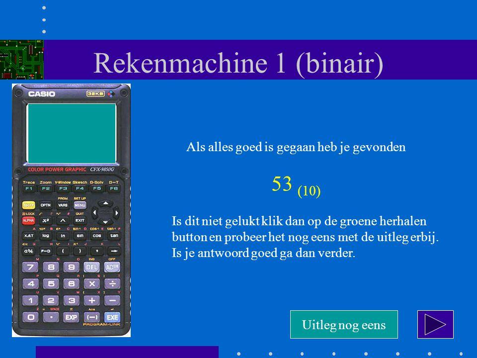 Rekenmachine 1 (binair) Als alles goed is gegaan heb je gevonden 53 (10) Is dit niet gelukt klik dan op de groene herhalen button en probeer het nog eens met de uitleg erbij.