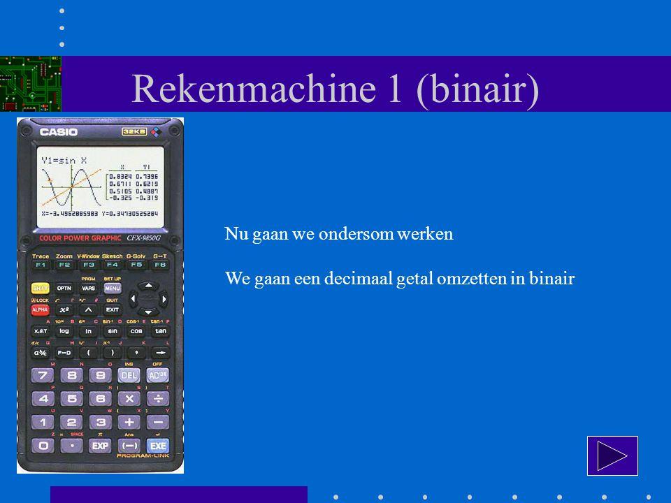 Rekenmachine 1 (binair) Nu gaan we ondersom werken We gaan een decimaal getal omzetten in binair