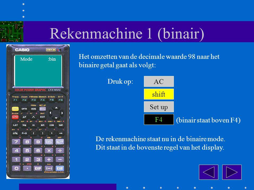 Rekenmachine 1 (binair) Het omzetten van de decimale waarde 98 naar het binaire getal gaat als volgt: AC Druk op: shift Set up F4 De rekenmachine staat nu in de binaire mode.