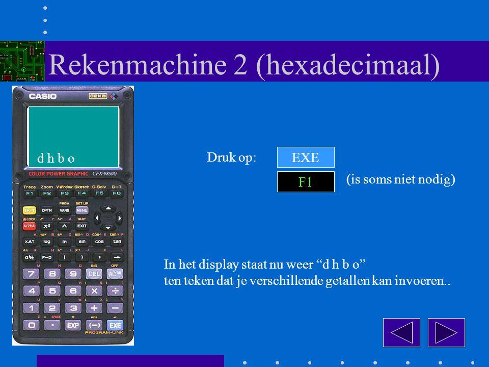 EXE Druk op: F1 Rekenmachine 2 (hexadecimaal) (is soms niet nodig) d h b o In het display staat nu weer d h b o ten teken dat je verschillende getallen kan invoeren..