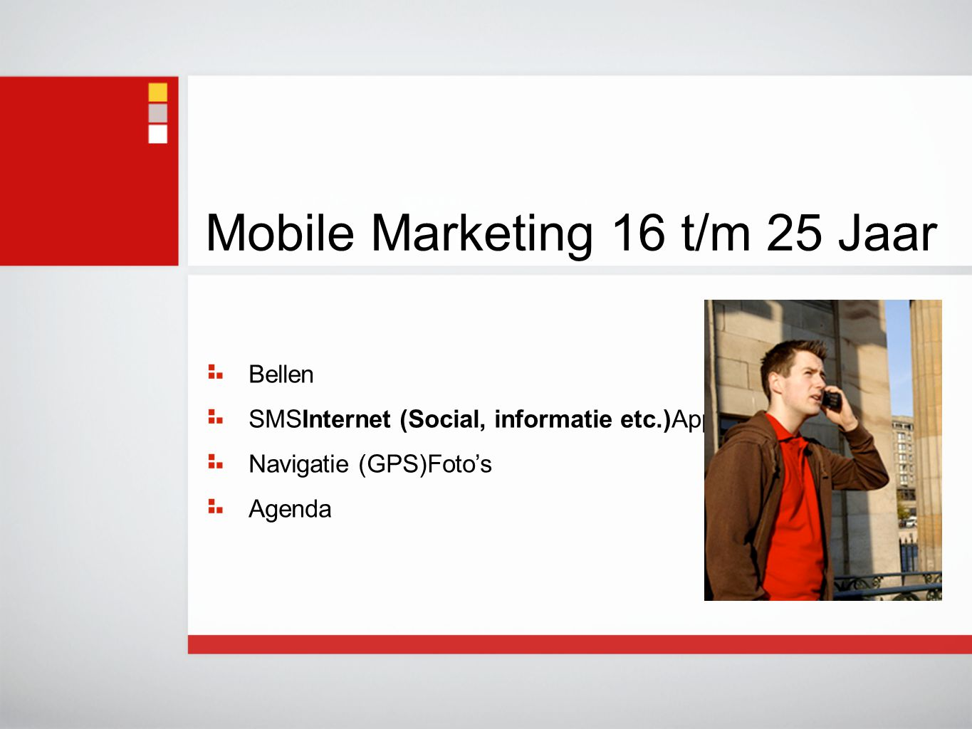 Mobile Marketing 16 t/m 25 Jaar Bellen SMSInternet (Social, informatie etc.)Applicaties Navigatie (GPS)Foto's Agenda