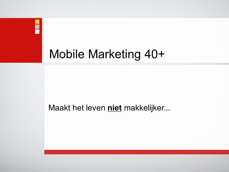 Mobile Marketing 40+ Maakt het leven niet makkelijker...