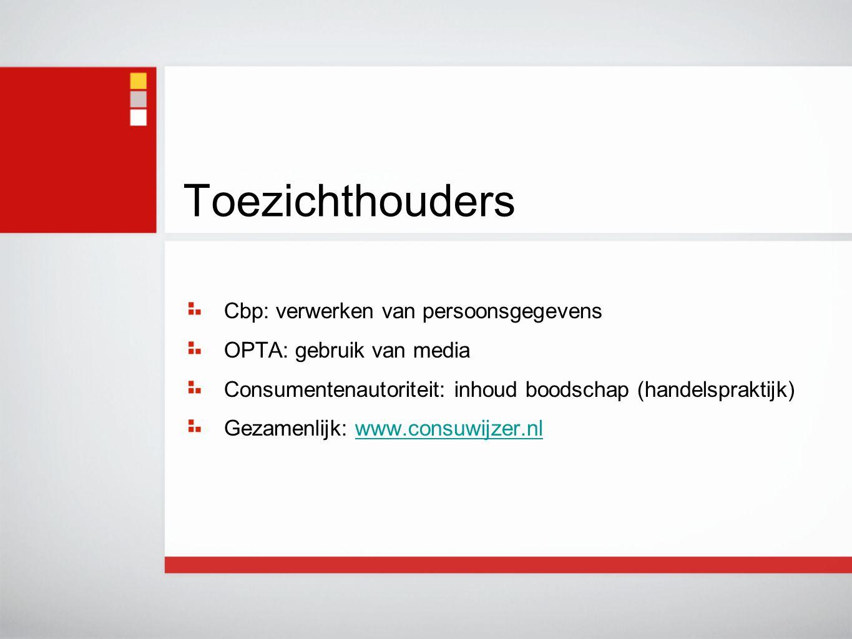 Toezichthouders Cbp: verwerken van persoonsgegevens OPTA: gebruik van media Consumentenautoriteit: inhoud boodschap (handelspraktijk) Gezamenlijk: www.consuwijzer.nlwww.consuwijzer.nl