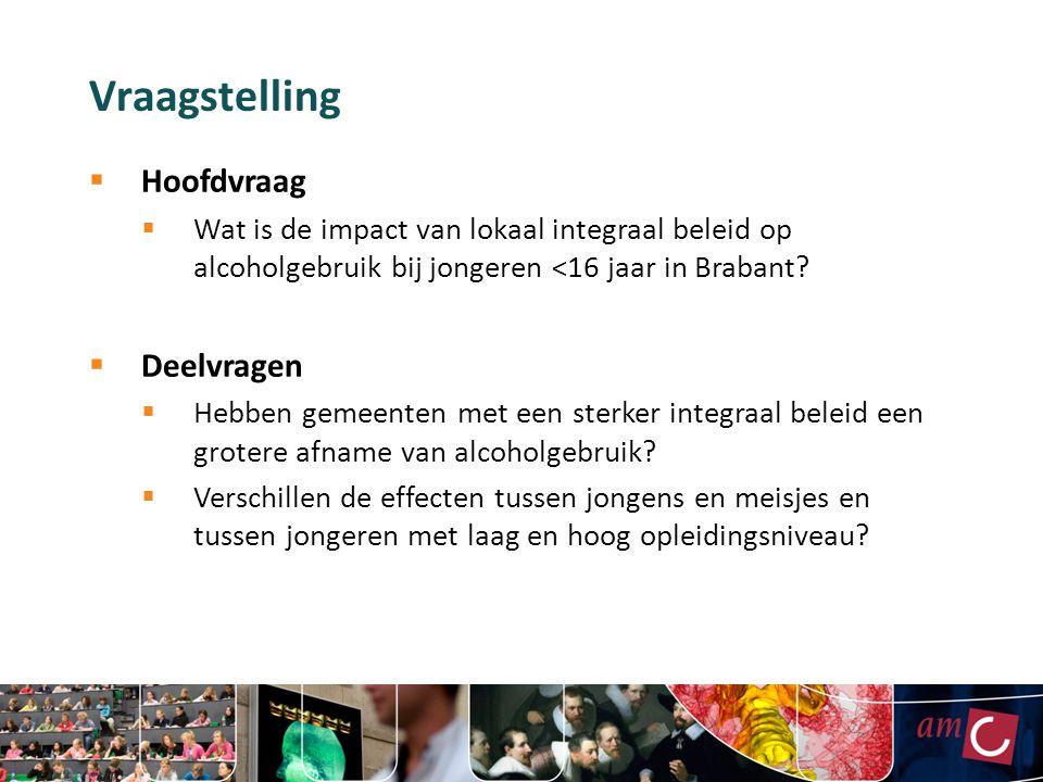 Vraagstelling  Hoofdvraag  Wat is de impact van lokaal integraal beleid op alcoholgebruik bij jongeren <16 jaar in Brabant?  Deelvragen  Hebben ge
