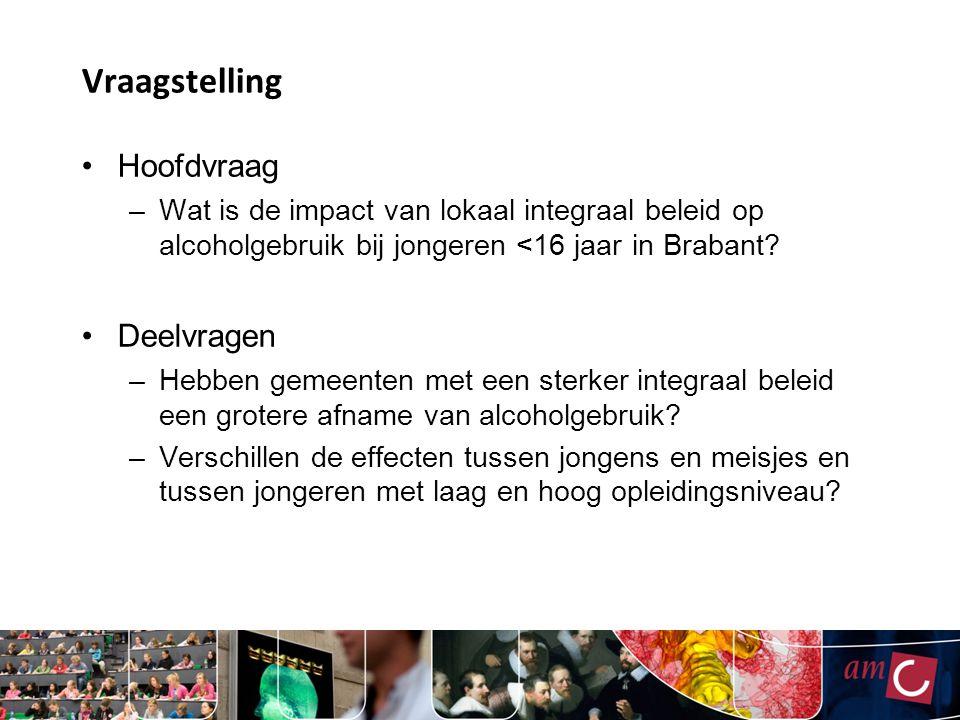 Vraagstelling Hoofdvraag –Wat is de impact van lokaal integraal beleid op alcoholgebruik bij jongeren <16 jaar in Brabant? Deelvragen –Hebben gemeente