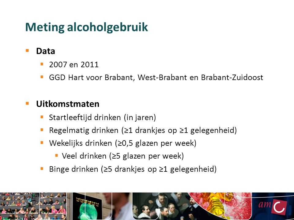 Meting alcoholgebruik  Data  2007 en 2011  GGD Hart voor Brabant, West-Brabant en Brabant-Zuidoost  Uitkomstmaten  Startleeftijd drinken (in jare
