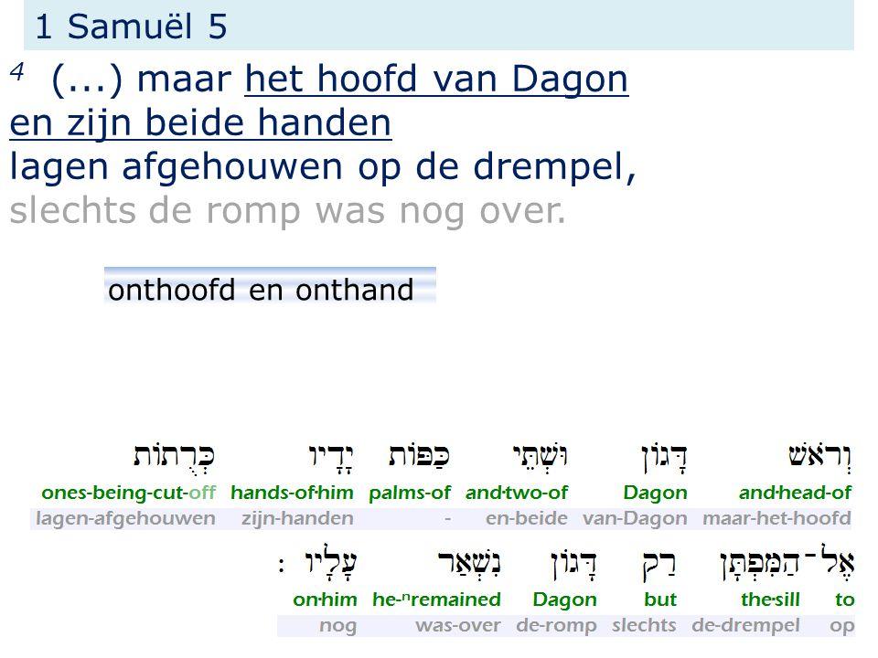 1 Samuël 5 4 (...) maar het hoofd van Dagon en zijn beide handen lagen afgehouwen op de drempel, slechts de romp was nog over.