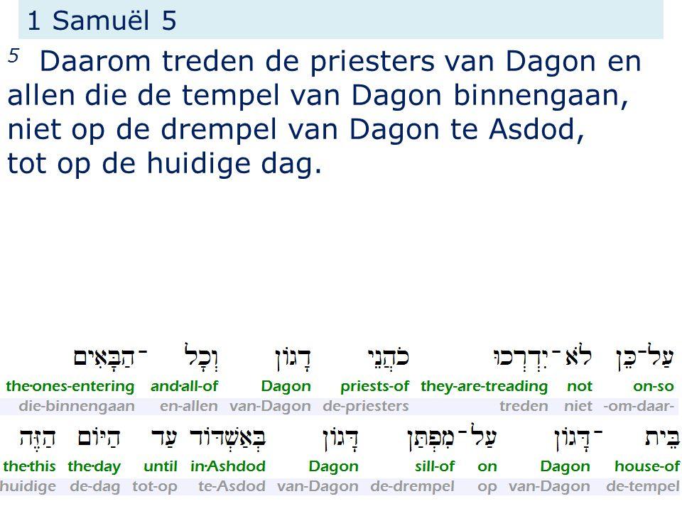 1 Samuël 5 5 Daarom treden de priesters van Dagon en allen die de tempel van Dagon binnengaan, niet op de drempel van Dagon te Asdod, tot op de huidige dag.