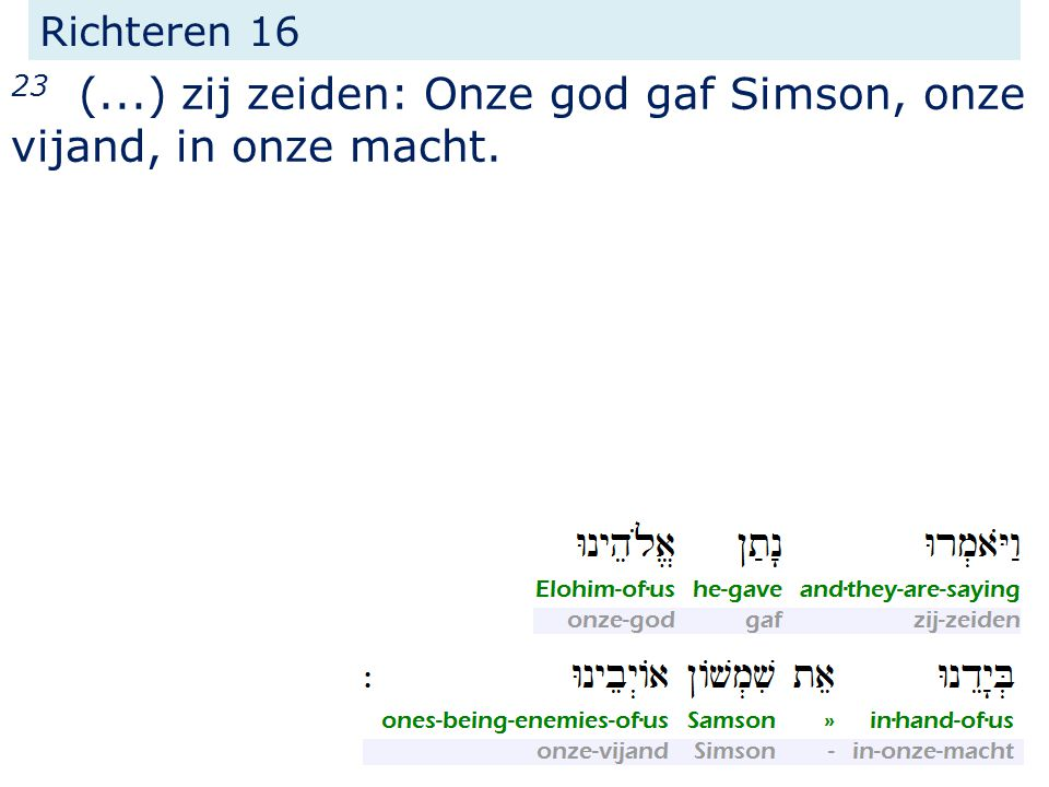 Richteren 16 23 (...) zij zeiden: Onze god gaf Simson, onze vijand, in onze macht.