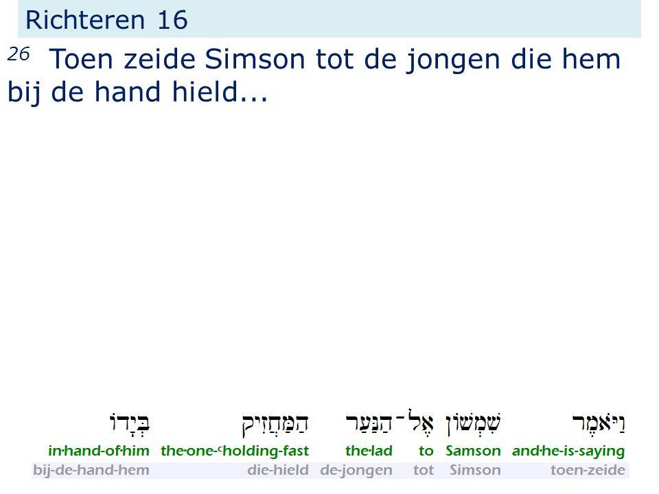 Richteren 16 26 Toen zeide Simson tot de jongen die hem bij de hand hield...