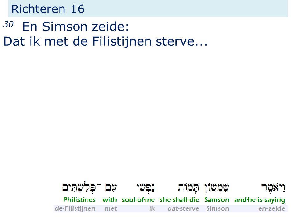 Richteren 16 30 En Simson zeide: Dat ik met de Filistijnen sterve...
