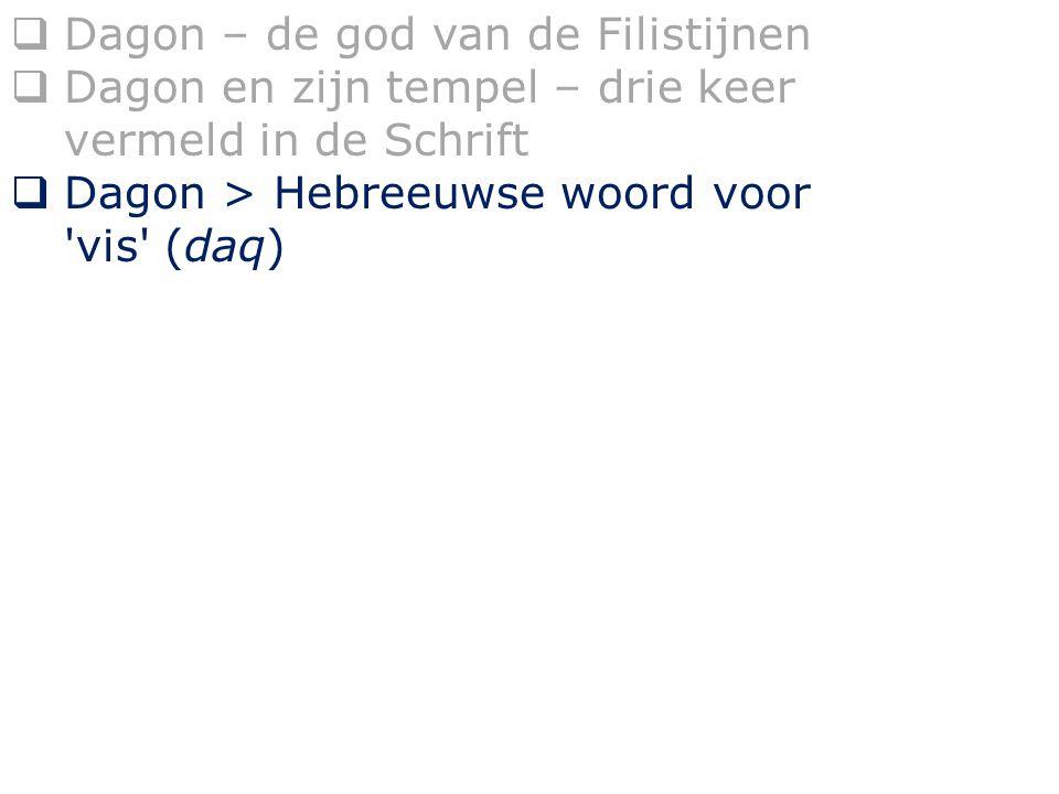  Dagon – de god van de Filistijnen  Dagon en zijn tempel – drie keer vermeld in de Schrift  Dagon > Hebreeuwse woord voor vis (daq)