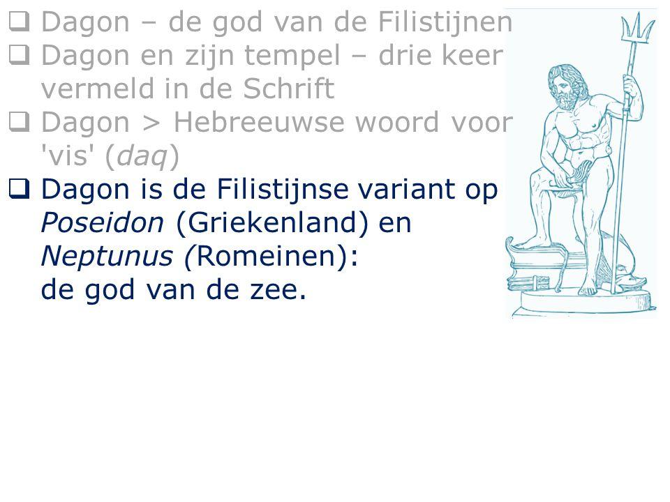  Dagon – de god van de Filistijnen  Dagon en zijn tempel – drie keer vermeld in de Schrift  Dagon > Hebreeuwse woord voor vis (daq)  Dagon is de Filistijnse variant op Poseidon (Grieksenland) en Neptunus (Romeinen): de god van de zee.