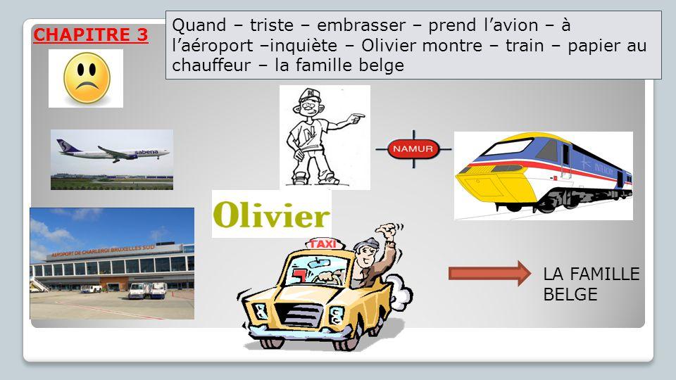 CHAPITRE 3 LA FAMILLE BELGE Quand – triste – embrasser – prend l'avion – à l'aéroport –inquiète – Olivier montre – train – papier au chauffeur – la famille belge