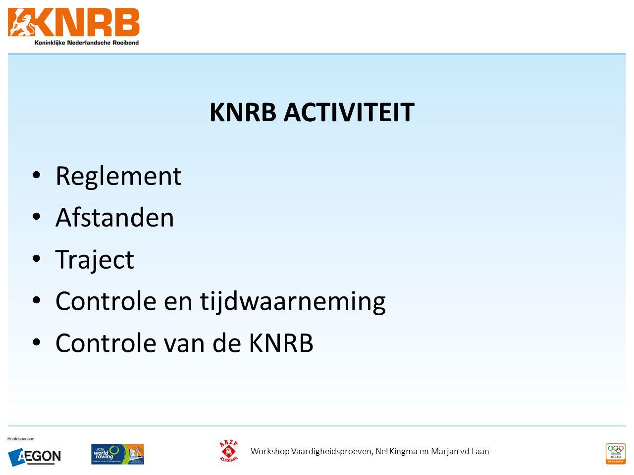 KNRB ACTIVITEIT Reglement Afstanden Traject Controle en tijdwaarneming Controle van de KNRB Workshop Vaardigheidsproeven, Nel Kingma en Marjan vd Laan