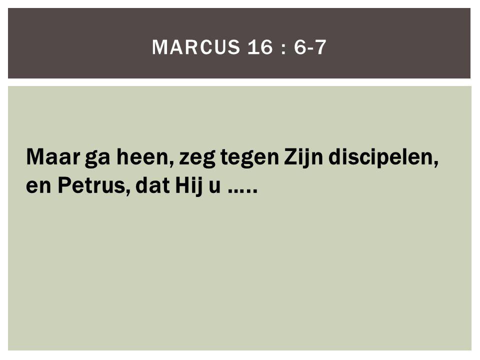 Maar ga heen, zeg tegen Zijn discipelen, en Petrus, dat Hij u …..