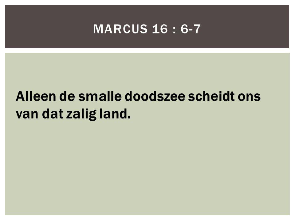 MARCUS 16 : 6-7 Alleen de smalle doodszee scheidt ons van dat zalig land.
