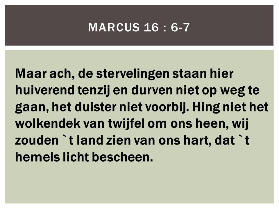 MARCUS 16 : 6-7 Maar ach, de stervelingen staan hier huiverend tenzij en durven niet op weg te gaan, het duister niet voorbij.