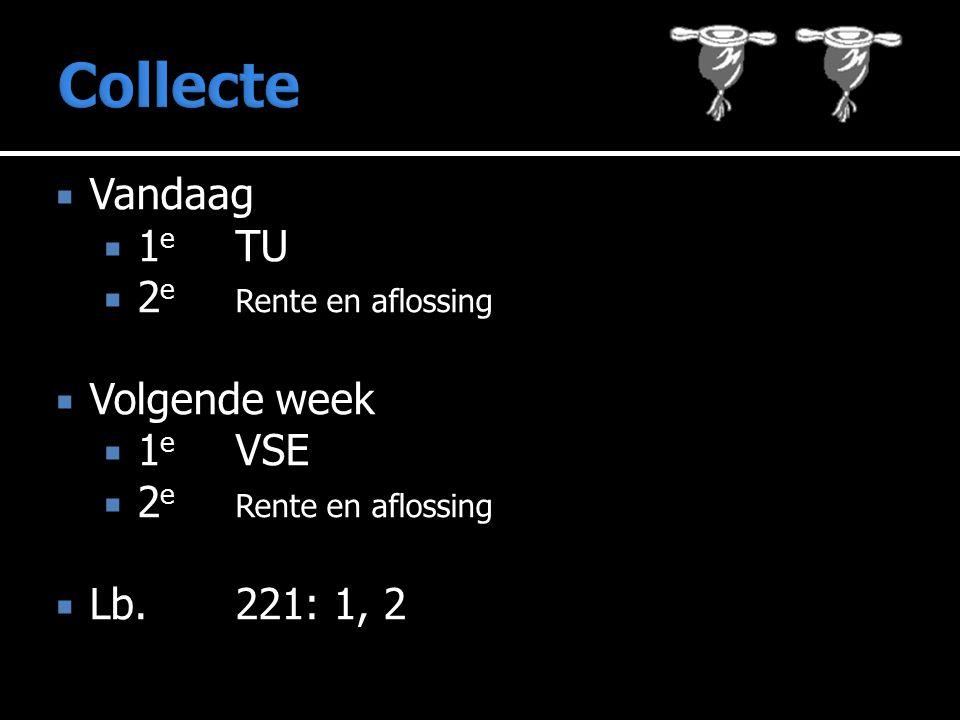  Vandaag  1 e TU  2 e Rente en aflossing  Volgende week  1 e VSE  2 e Rente en aflossing  Lb.221: 1, 2
