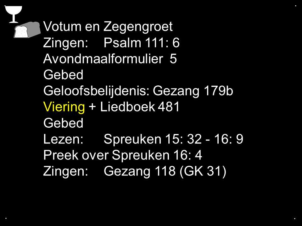 .... Votum en Zegengroet Zingen:Psalm 111: 6 Avondmaalformulier 5 Gebed Geloofsbelijdenis: Gezang 179b Viering + Liedboek 481 Gebed Lezen: Spreuken 15