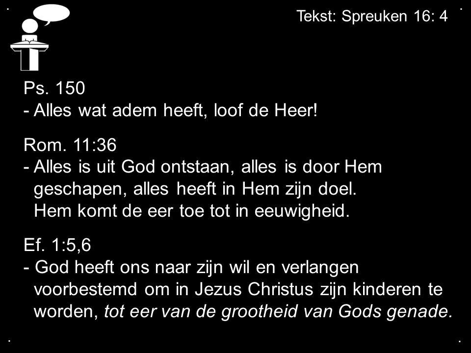 .... Tekst: Spreuken 16: 4 Ps. 150 - Alles wat adem heeft, loof de Heer! Rom. 11:36 - Alles is uit God ontstaan, alles is door Hem geschapen, alles he