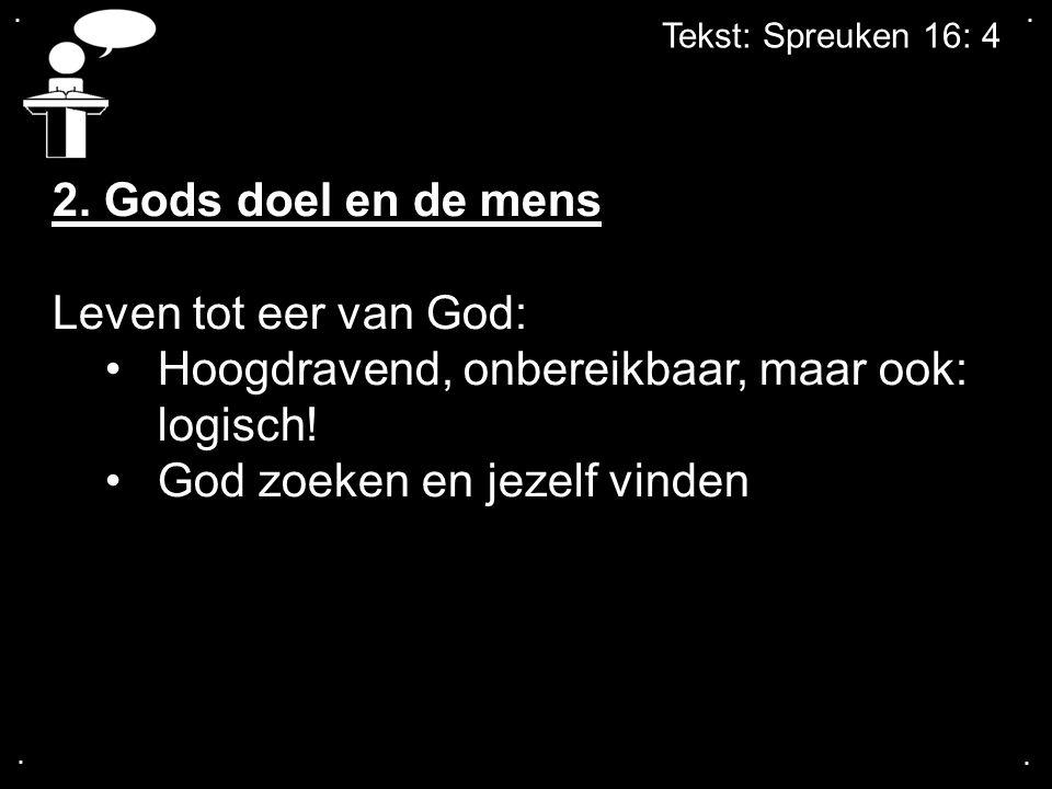 .... Tekst: Spreuken 16: 4 2. Gods doel en de mens Leven tot eer van God: Hoogdravend, onbereikbaar, maar ook: logisch! God zoeken en jezelf vinden