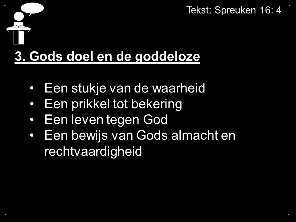 .... Tekst: Spreuken 16: 4 3. Gods doel en de goddeloze Een stukje van de waarheid Een prikkel tot bekering Een leven tegen God Een bewijs van Gods al
