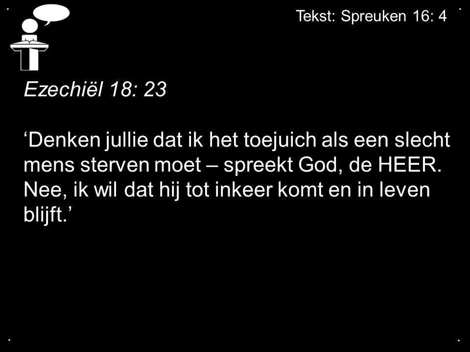 .... Tekst: Spreuken 16: 4 Ezechiël 18: 23 'Denken jullie dat ik het toejuich als een slecht mens sterven moet – spreekt God, de HEER. Nee, ik wil dat