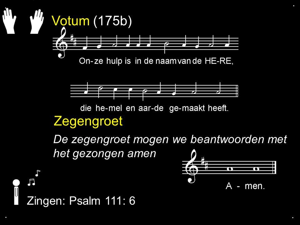 Votum (175b) Zegengroet De zegengroet mogen we beantwoorden met het gezongen amen Zingen: Psalm 111: 6....