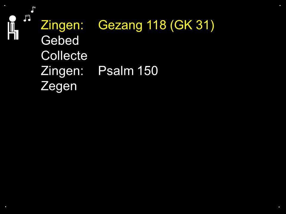 .... Zingen:Gezang 118 (GK 31) Gebed Collecte Zingen:Psalm 150 Zegen