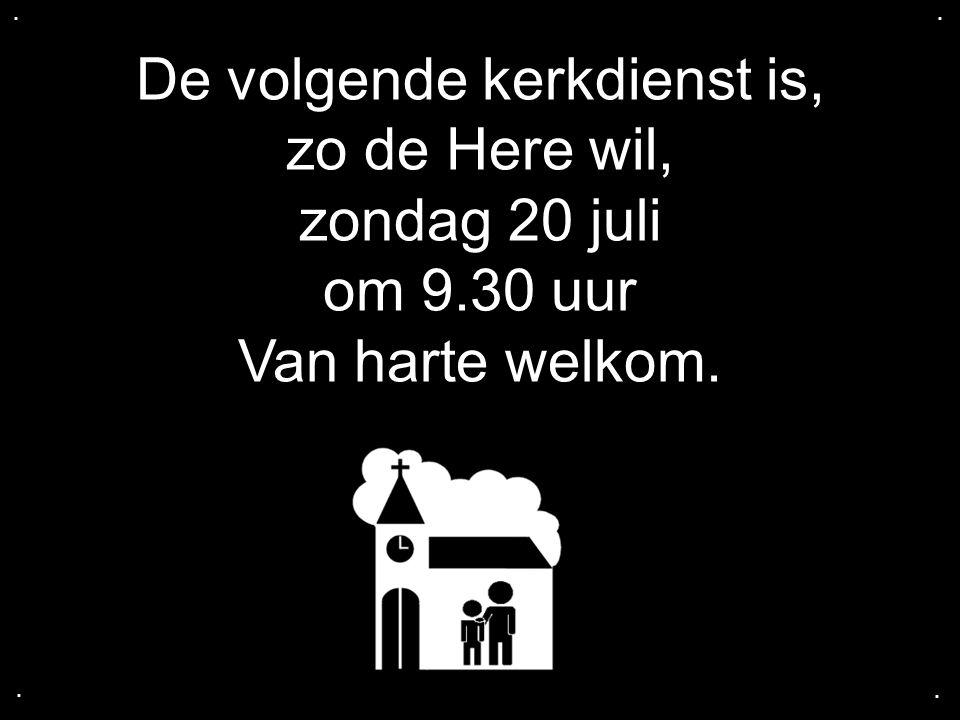 De volgende kerkdienst is, zo de Here wil, zondag 20 juli om 9.30 uur Van harte welkom.....