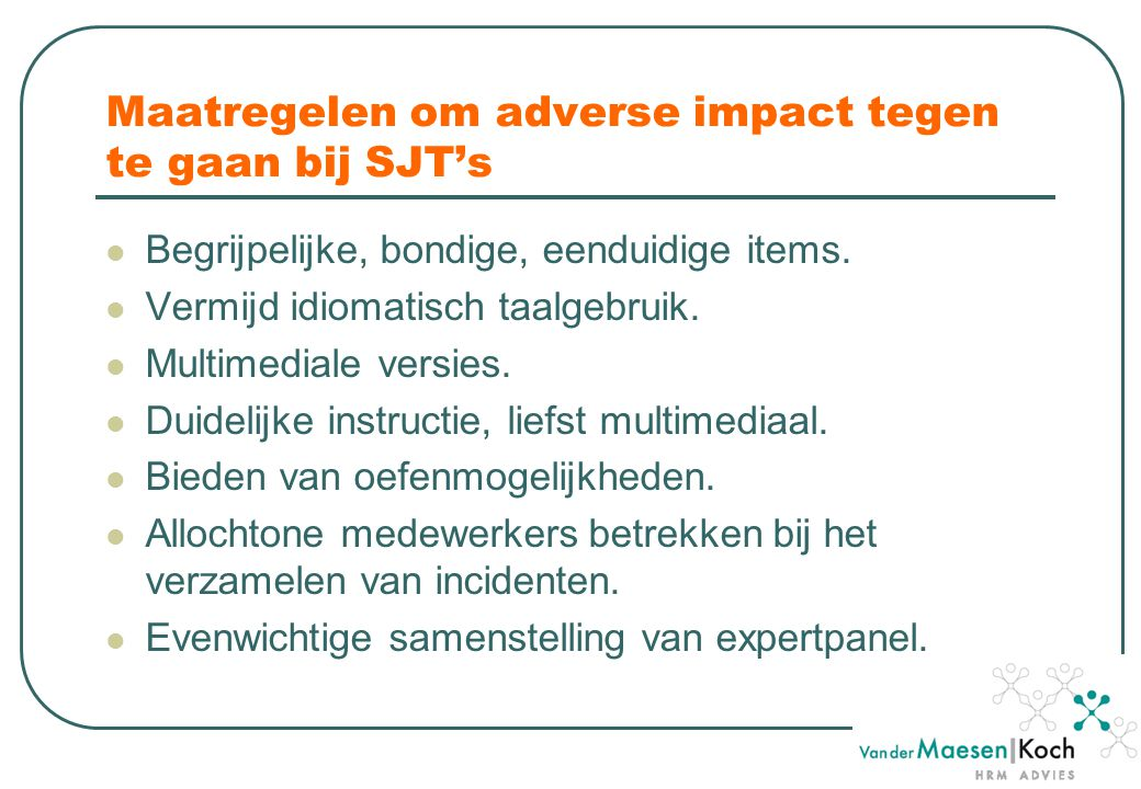 Maatregelen om adverse impact tegen te gaan bij SJT's Begrijpelijke, bondige, eenduidige items. Vermijd idiomatisch taalgebruik. Multimediale versies.