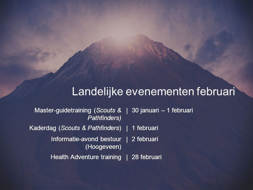 Master-guidetraining (Scouts & Pathfinders) |30 januari – 1 februari Kaderdag (Scouts & Pathfinders)|1 februari Informatie-avond bestuur (Hoogeveen) |2 februari Health Adventure training|28 februari Landelijke evenementen februari